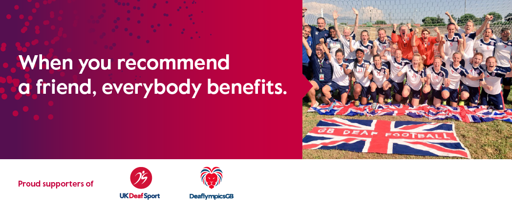 Recommend a Friend and proud sponsors of UK Deaf Sport