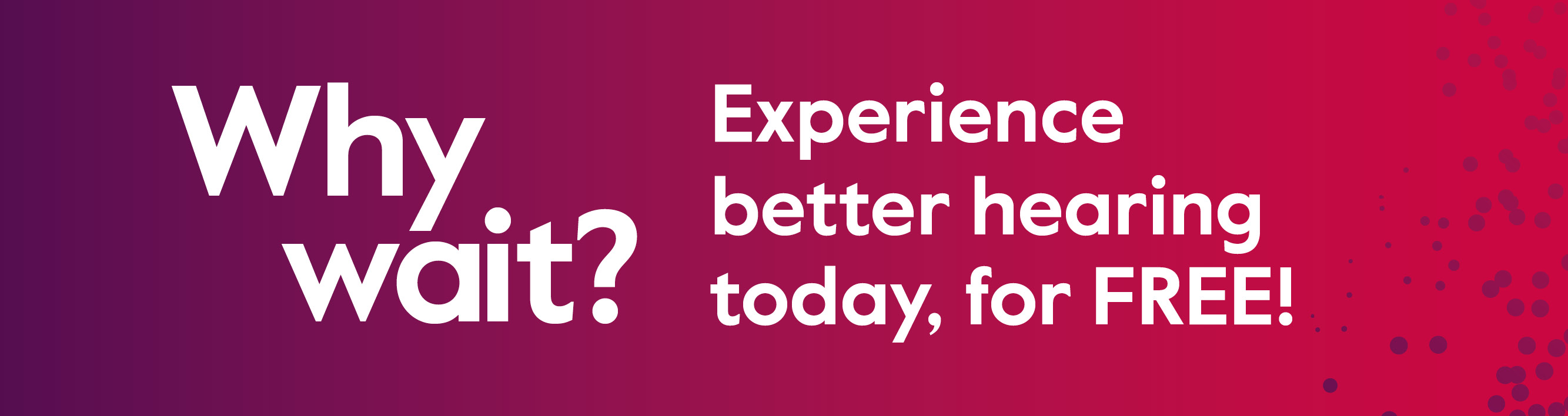 Why wait? Experience better hearing today, for FREE.